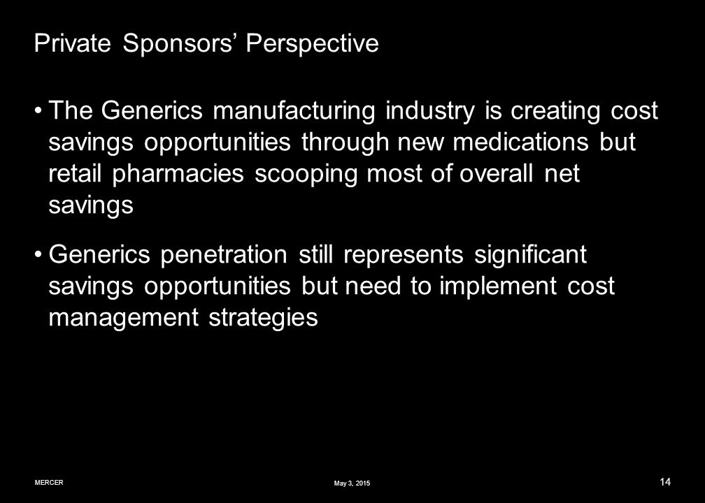 MERCER 14 May 3, 2015 Private Sponsors' Perspective The Generics manufacturing industry is creating cost savings opportunities through new medications but retail pharmacies scooping most of overall net savings Generics penetration still represents significant savings opportunities but need to implement cost management strategies