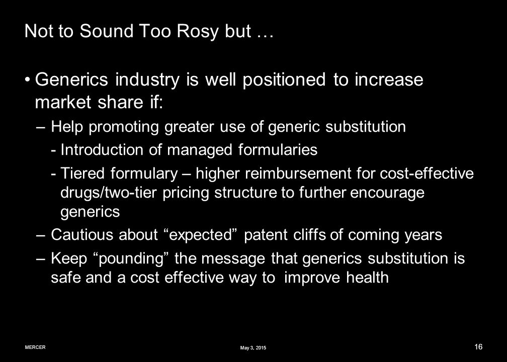 MERCER 16 May 3, 2015 Not to Sound Too Rosy but … Generics industry is well positioned to increase market share if: –Help promoting greater use of generic substitution ­Introduction of managed formularies ­Tiered formulary – higher reimbursement for cost-effective drugs/two-tier pricing structure to further encourage generics –Cautious about expected patent cliffs of coming years –Keep pounding the message that generics substitution is safe and a cost effective way to improve health
