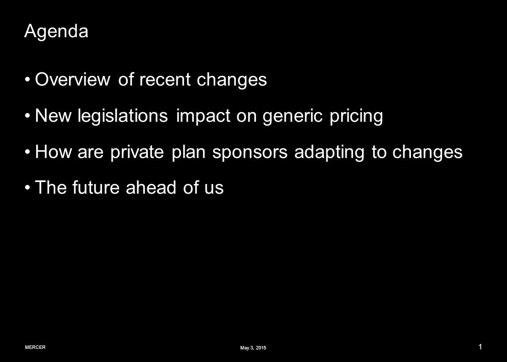 MERCER 1 May 3, 2015 Agenda Overview of recent changes New legislations impact on generic pricing How are private plan sponsors adapting to changes The future ahead of us