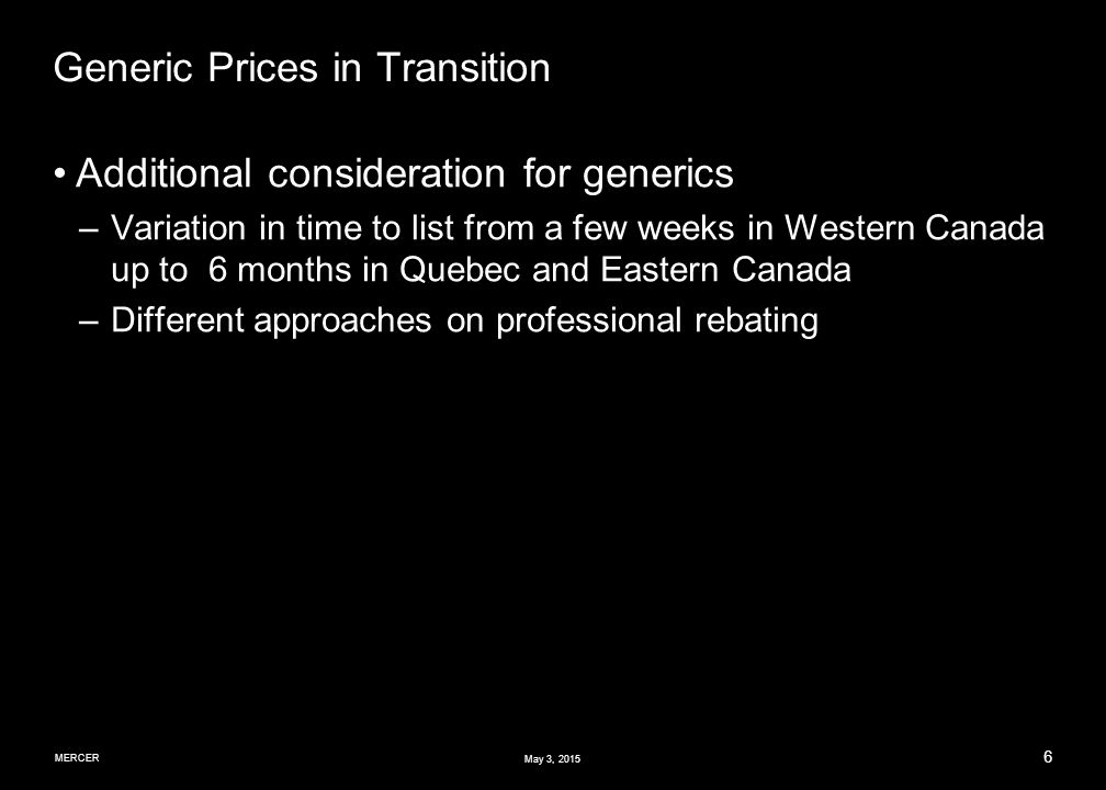 MERCER 6 May 3, 2015 Generic Prices in Transition Additional consideration for generics –Variation in time to list from a few weeks in Western Canada up to 6 months in Quebec and Eastern Canada –Different approaches on professional rebating