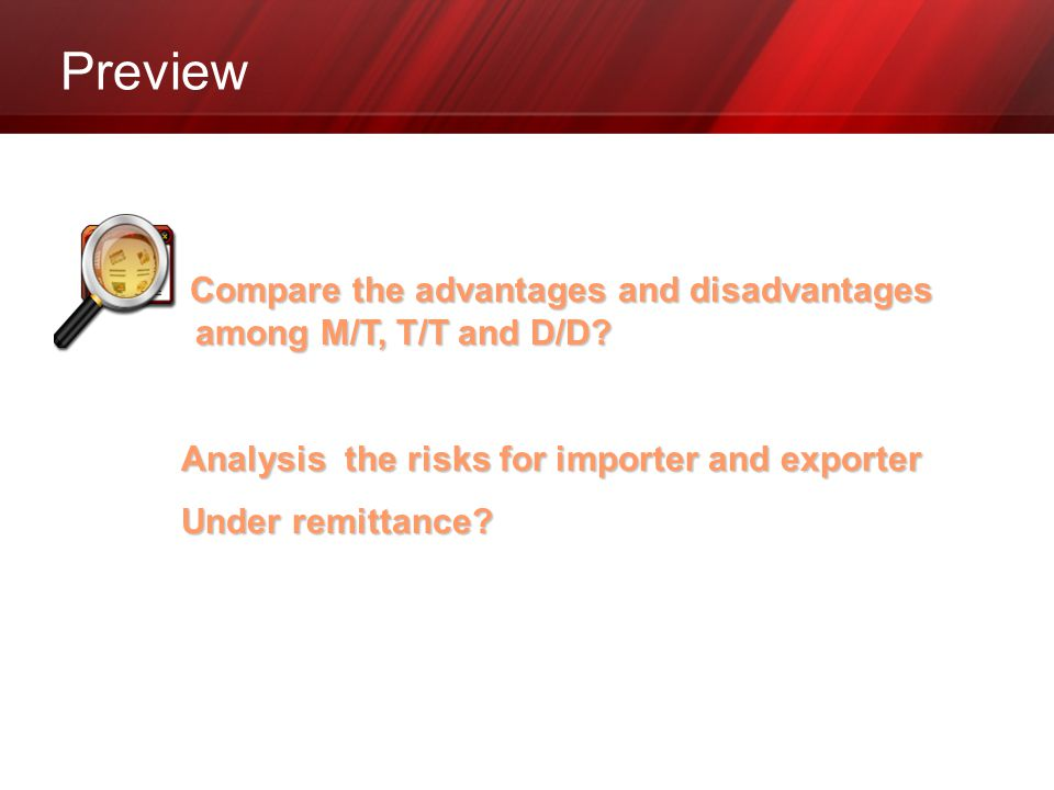 Preview Compare the advantages and disadvantages among M/T, T/T and D/D? Analysis the risks for importer and exporter Under remittance?