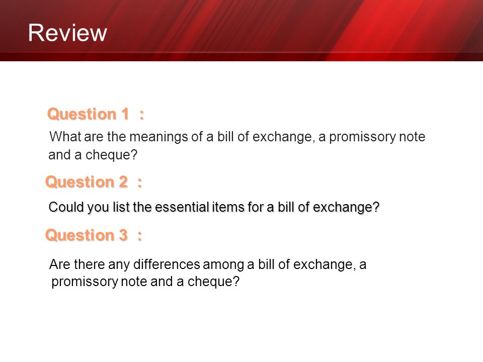 Review Question 1 : What are the meanings of a bill of exchange, a promissory note and a cheque? Question 2 : Could you list the essential items for a