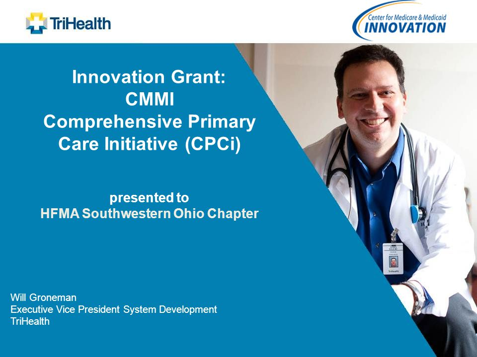 Innovation Grant: CMMI Comprehensive Primary Care Initiative (CPCi) presented to HFMA Southwestern Ohio Chapter Will Groneman Executive Vice President
