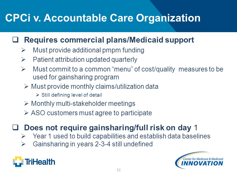 12 CPCi v. Accountable Care Organization  Requires commercial plans/Medicaid support  Must provide additional pmpm funding  Patient attribution upd
