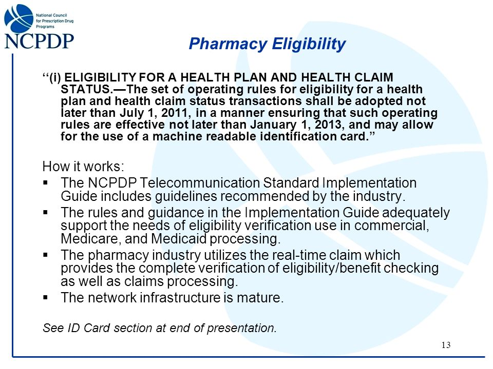 13 Pharmacy Eligibility ''(i) ELIGIBILITY FOR A HEALTH PLAN AND HEALTH CLAIM STATUS.—The set of operating rules for eligibility for a health plan and health claim status transactions shall be adopted not later than July 1, 2011, in a manner ensuring that such operating rules are effective not later than January 1, 2013, and may allow for the use of a machine readable identification card. How it works:  The NCPDP Telecommunication Standard Implementation Guide includes guidelines recommended by the industry.