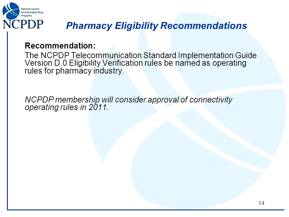 14 Pharmacy Eligibility Recommendations Recommendation: The NCPDP Telecommunication Standard Implementation Guide Version D.0 Eligibility Verification rules be named as operating rules for pharmacy industry.
