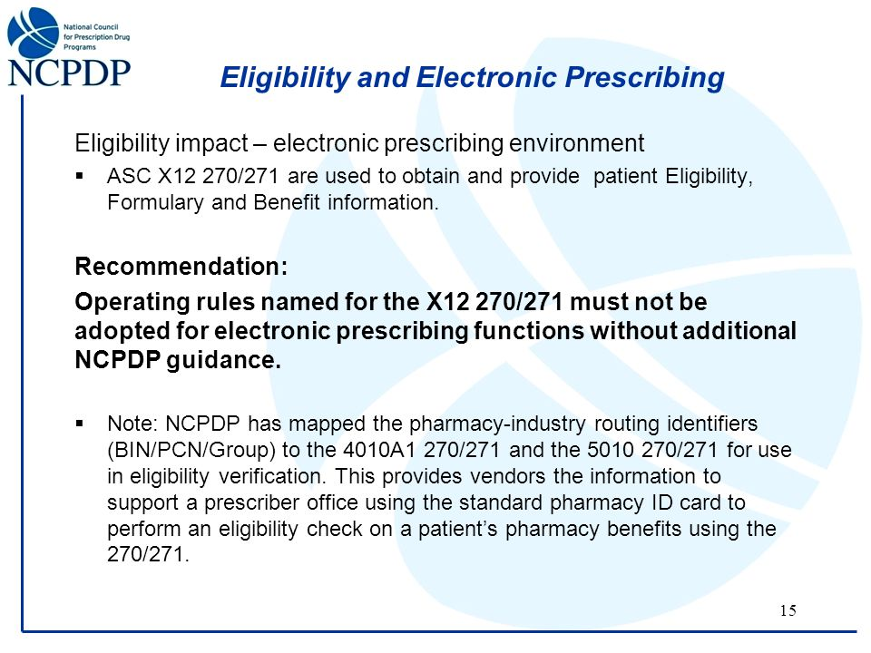 15 Eligibility and Electronic Prescribing Eligibility impact – electronic prescribing environment  ASC X12 270/271 are used to obtain and provide patient Eligibility, Formulary and Benefit information.