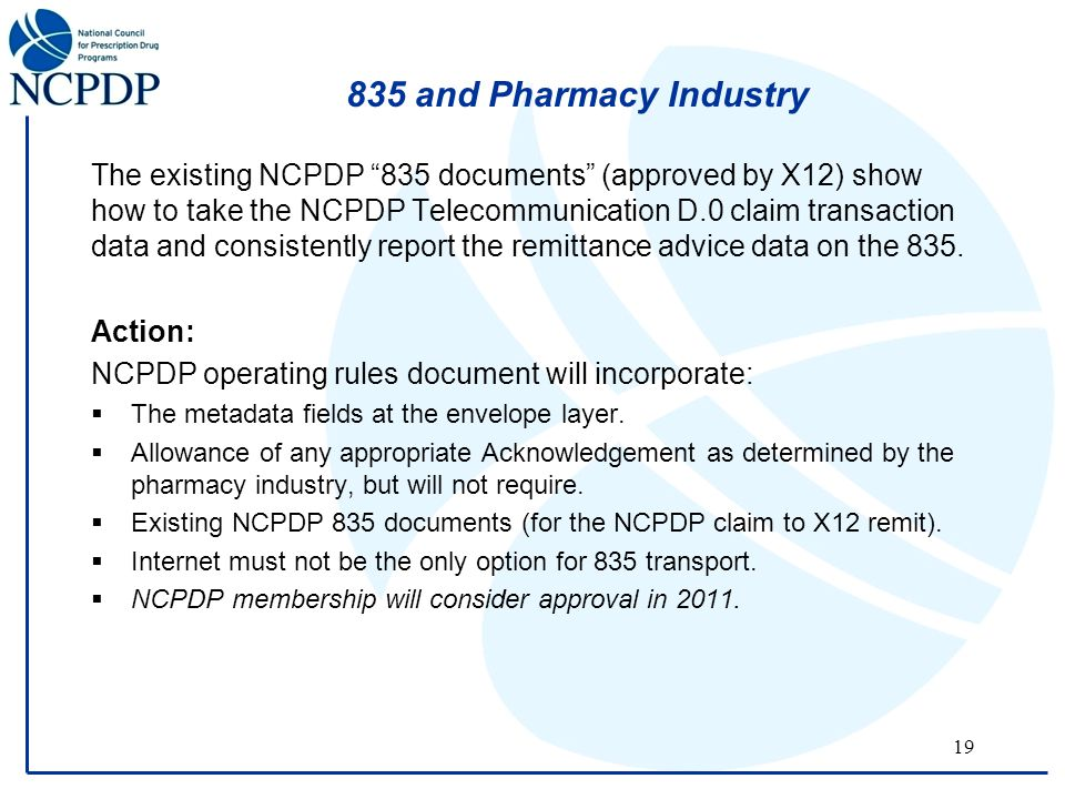 19 835 and Pharmacy Industry The existing NCPDP 835 documents (approved by X12) show how to take the NCPDP Telecommunication D.0 claim transaction data and consistently report the remittance advice data on the 835.