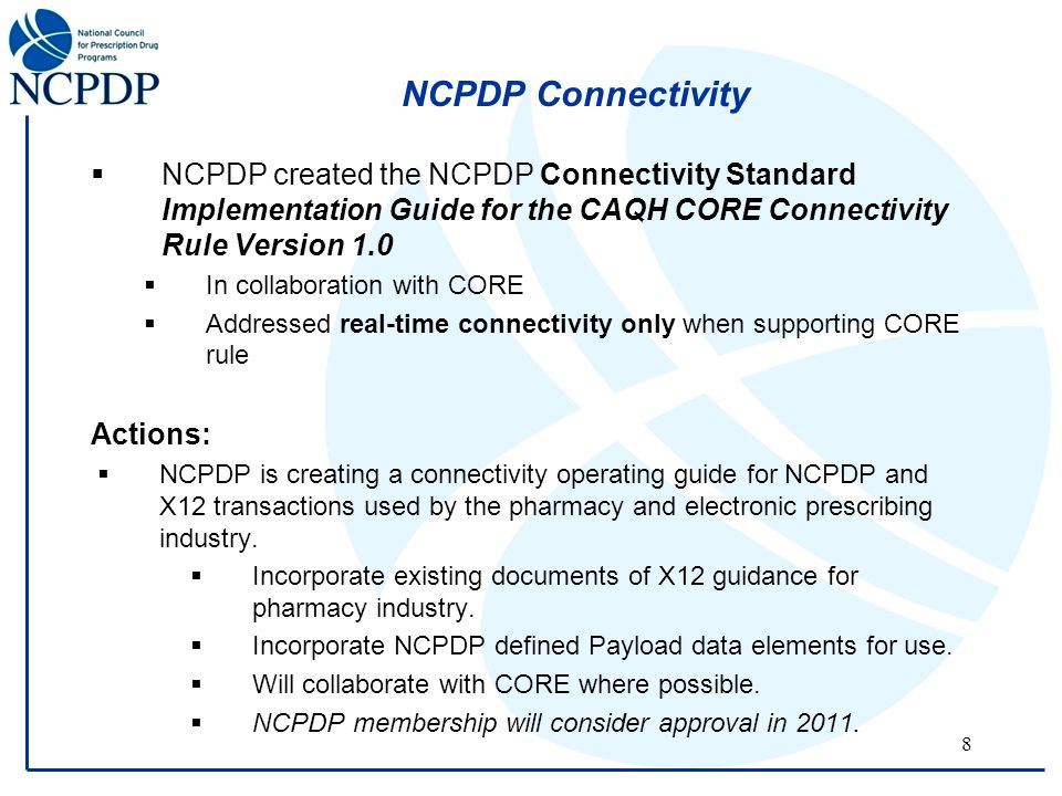 8 NCPDP Connectivity  NCPDP created the NCPDP Connectivity Standard Implementation Guide for the CAQH CORE Connectivity Rule Version 1.0  In collaboration with CORE  Addressed real-time connectivity only when supporting CORE rule Actions:  NCPDP is creating a connectivity operating guide for NCPDP and X12 transactions used by the pharmacy and electronic prescribing industry.