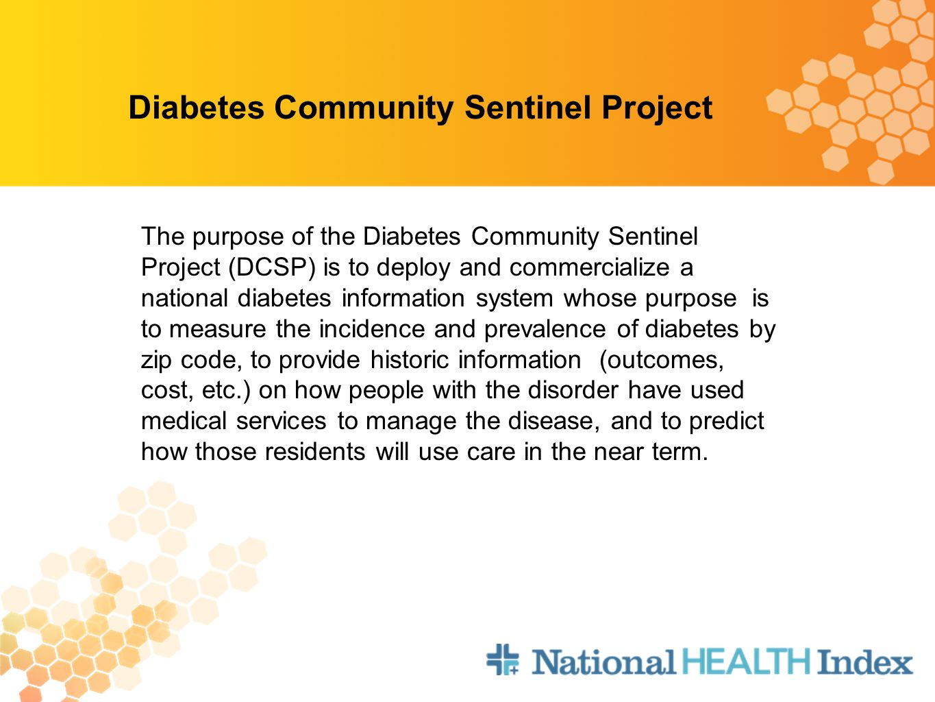 Diabetes Community Sentinel Project The purpose of the Diabetes Community Sentinel Project (DCSP) is to deploy and commercialize a national diabetes information system whose purpose is to measure the incidence and prevalence of diabetes by zip code, to provide historic information (outcomes, cost, etc.) on how people with the disorder have used medical services to manage the disease, and to predict how those residents will use care in the near term.
