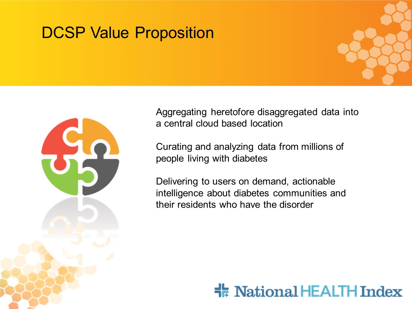 DCSP Value Proposition Aggregating heretofore disaggregated data into a central cloud based location Curating and analyzing data from millions of people living with diabetes Delivering to users on demand, actionable intelligence about diabetes communities and their residents who have the disorder