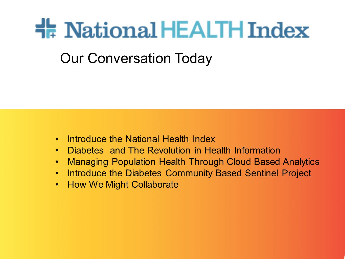 Introduce the National Health Index Diabetes and The Revolution in Health Information Managing Population Health Through Cloud Based Analytics Introduce the Diabetes Community Based Sentinel Project How We Might Collaborate Our Conversation Today