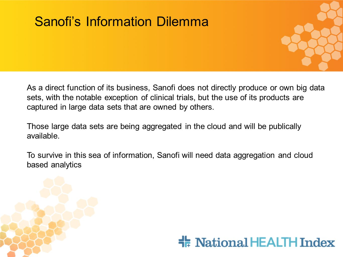 Sanofi's Information Dilemma As a direct function of its business, Sanofi does not directly produce or own big data sets, with the notable exception of clinical trials, but the use of its products are captured in large data sets that are owned by others.