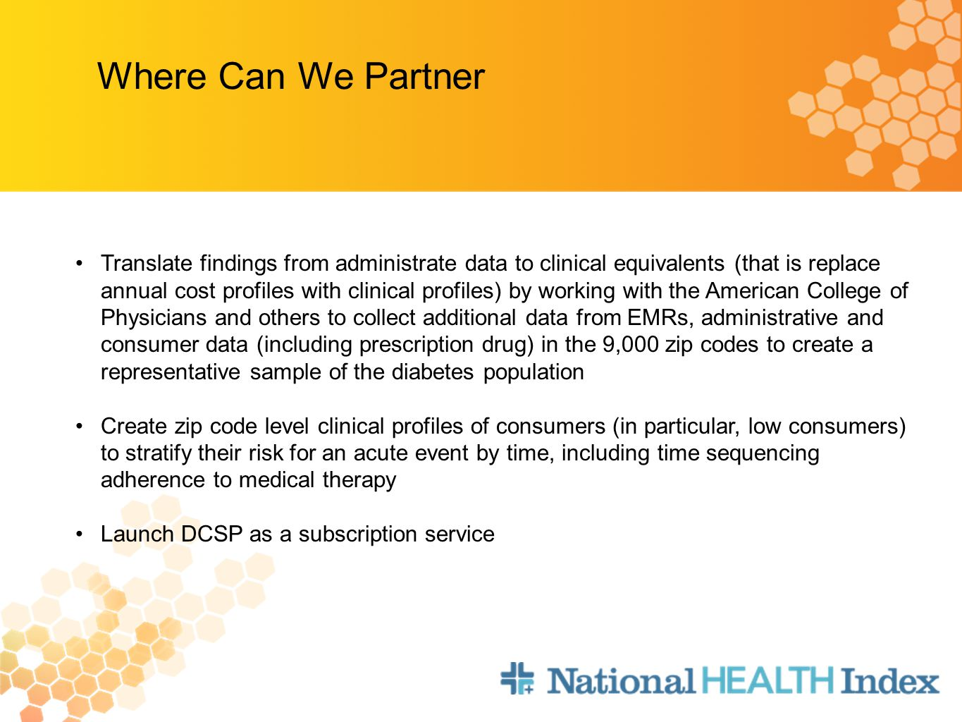 Where Can We Partner Translate findings from administrate data to clinical equivalents (that is replace annual cost profiles with clinical profiles) by working with the American College of Physicians and others to collect additional data from EMRs, administrative and consumer data (including prescription drug) in the 9,000 zip codes to create a representative sample of the diabetes population Create zip code level clinical profiles of consumers (in particular, low consumers) to stratify their risk for an acute event by time, including time sequencing adherence to medical therapy Launch DCSP as a subscription service
