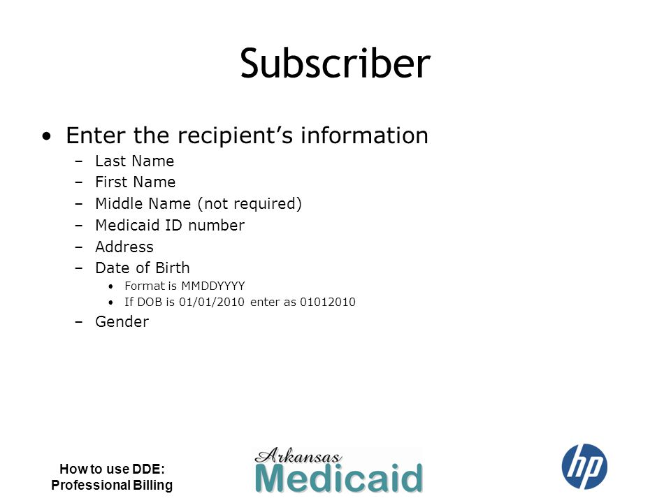 Subscriber Enter the recipient's information –Last Name –First Name –Middle Name (not required) –Medicaid ID number –Address –Date of Birth Format is