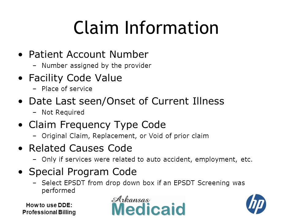 Claim Information Patient Account Number –Number assigned by the provider Facility Code Value –Place of service Date Last seen/Onset of Current Illnes