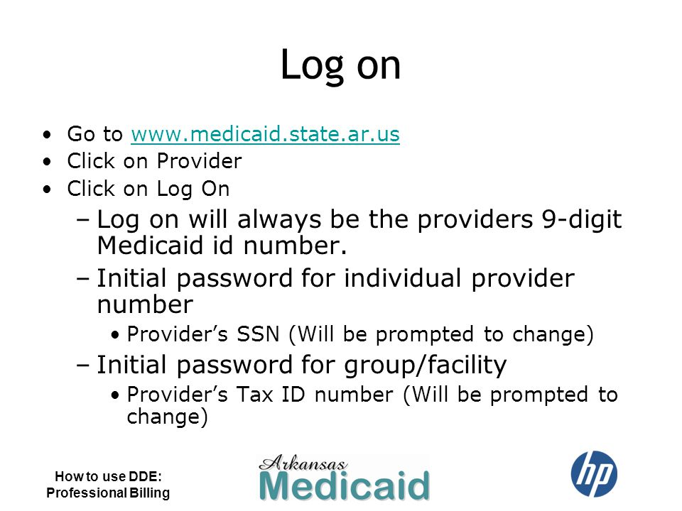 Log on Go to www.medicaid.state.ar.uswww.medicaid.state.ar.us Click on Provider Click on Log On –Log on will always be the providers 9-digit Medicaid