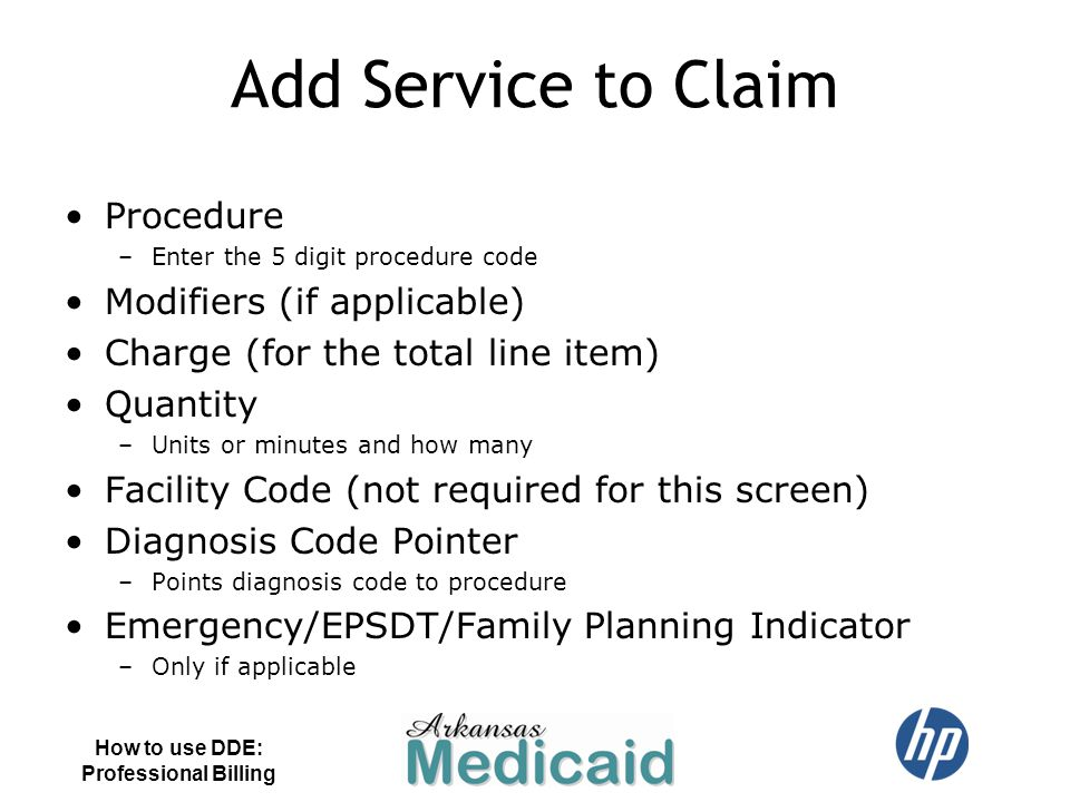 Add Service to Claim Procedure –Enter the 5 digit procedure code Modifiers (if applicable) Charge (for the total line item) Quantity –Units or minutes