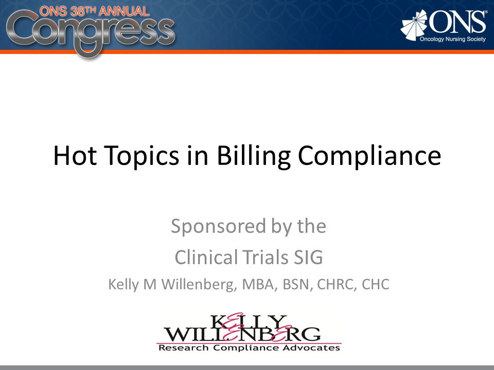 Hot Topics in Billing Compliance Sponsored by the Clinical Trials SIG Kelly M Willenberg, MBA, BSN, CHRC, CHC