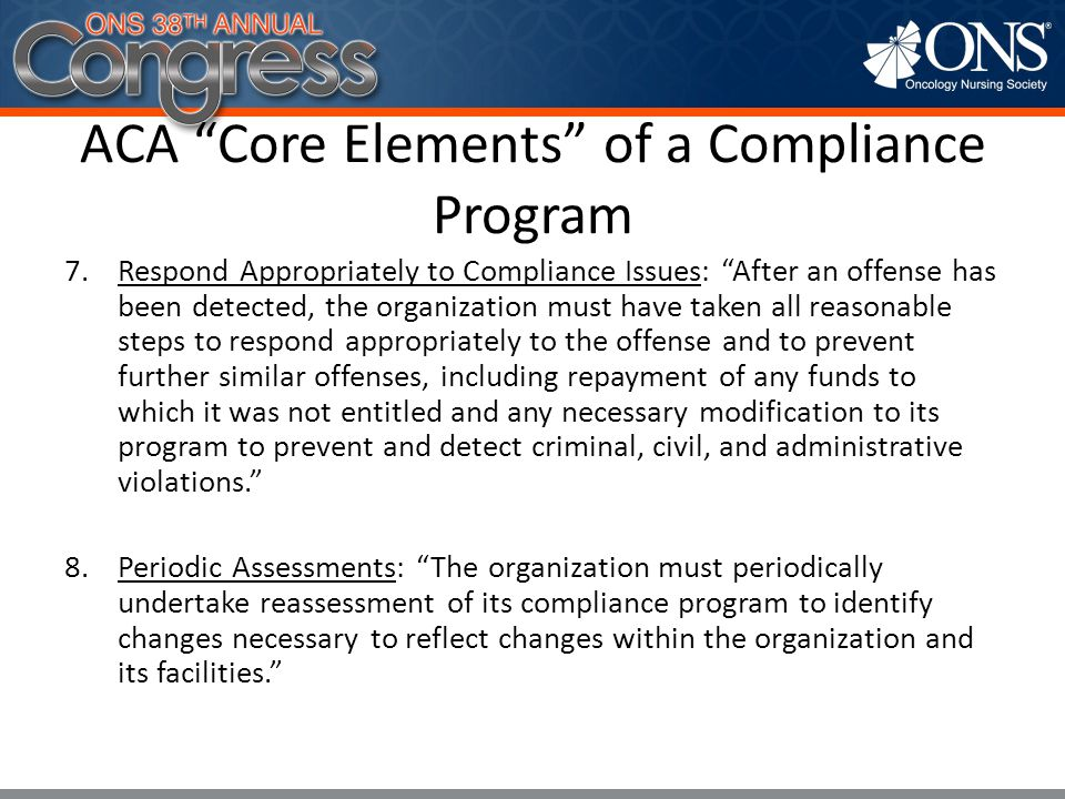 """ACA """"Core Elements"""" of a Compliance Program 7.Respond Appropriately to Compliance Issues: """"After an offense has been detected, the organization must h"""