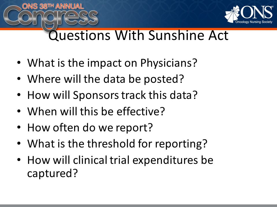Questions With Sunshine Act What is the impact on Physicians? Where will the data be posted? How will Sponsors track this data? When will this be effe
