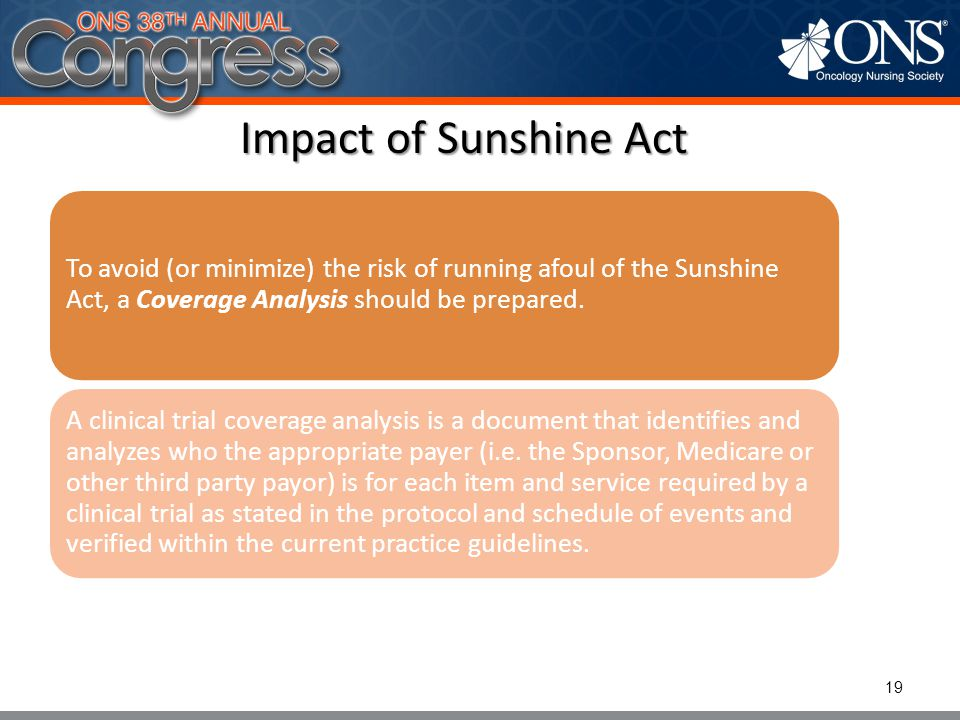 Impact of Sunshine Act To avoid (or minimize) the risk of running afoul of the Sunshine Act, a Coverage Analysis should be prepared. A clinical trial