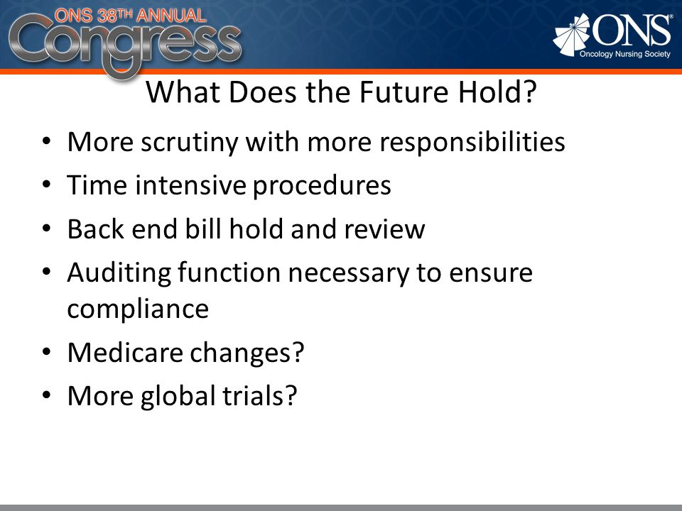 What Does the Future Hold? More scrutiny with more responsibilities Time intensive procedures Back end bill hold and review Auditing function necessar