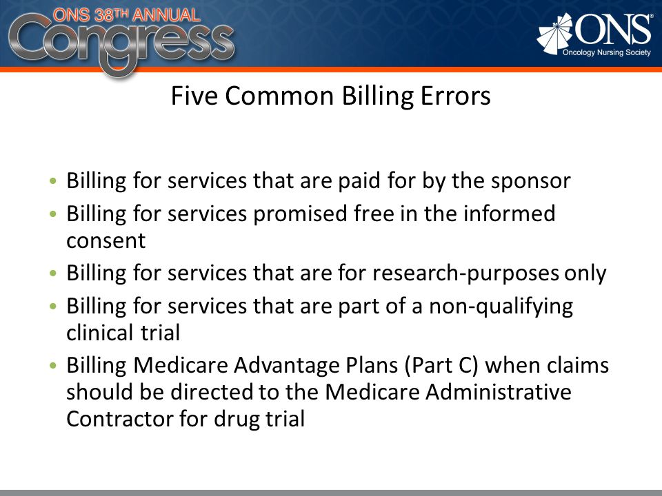 Five Common Billing Errors Billing for services that are paid for by the sponsor Billing for services promised free in the informed consent Billing fo