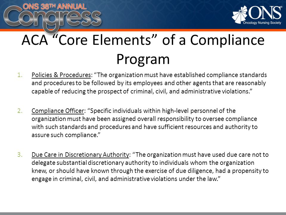 ACA Core Elements of a Compliance Program 4.Education, Training & Communication: The organization must have taken steps to communicate effectively its standards and procedures to all employees and other agents, such as by requiring participation in training programs or by disseminating publications that explain in a practical manner what is required. 5.Auditing & Monitoring Plan: The organization must have taken reasonable steps to achieve compliance with its standards, such as by utilizing monitoring and auditing systems reasonably designed to detect criminal, civil, and administrative violations under this Act by its employees and other agents and by having in place and publicizing a reporting system whereby employees and other agents could report violations by others within the organization without fear of retribution. 6.Disciplinary Actions for Noncompliance: The standards must have been consistently enforced through appropriate disciplinary mechanisms, including, as appropriate, discipline of individuals responsible for the failure to detect an offense.