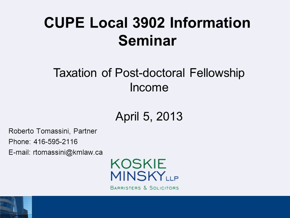 CUPE Local 3902 Information Seminar Roberto Tomassini, Partner Phone: 416-595-2116 E-mail: rtomassini@kmlaw.ca Taxation of Post-doctoral Fellowship Income April 5, 2013