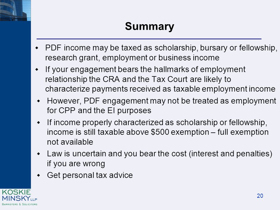 Summary  PDF income may be taxed as scholarship, bursary or fellowship, research grant, employment or business income  If your engagement bears the hallmarks of employment relationship the CRA and the Tax Court are likely to characterize payments received as taxable employment income  However, PDF engagement may not be treated as employment for CPP and the EI purposes  If income properly characterized as scholarship or fellowship, income is still taxable above $500 exemption – full exemption not available  Law is uncertain and you bear the cost (interest and penalties) if you are wrong  Get personal tax advice 20