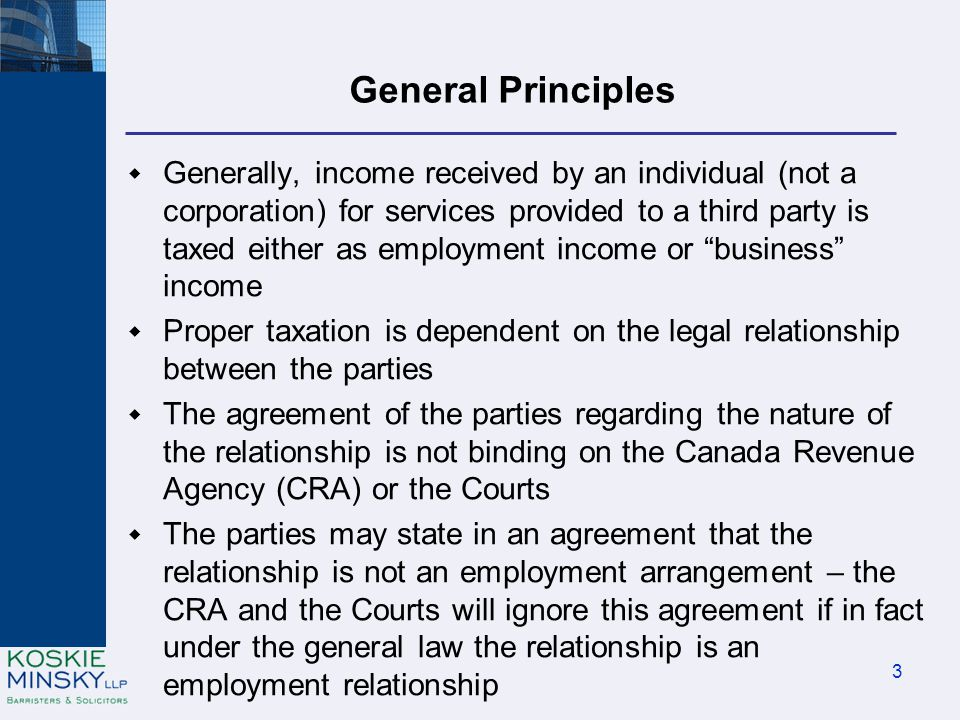 General Principles  Generally, income received by an individual (not a corporation) for services provided to a third party is taxed either as employment income or business income  Proper taxation is dependent on the legal relationship between the parties  The agreement of the parties regarding the nature of the relationship is not binding on the Canada Revenue Agency (CRA) or the Courts  The parties may state in an agreement that the relationship is not an employment arrangement – the CRA and the Courts will ignore this agreement if in fact under the general law the relationship is an employment relationship 3