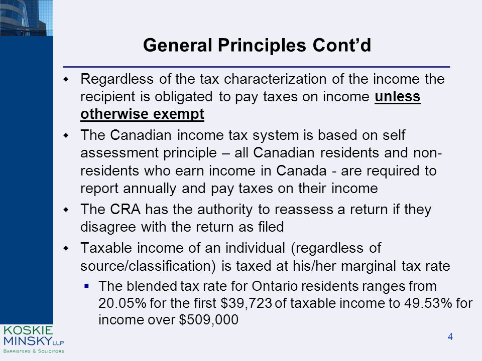 General Principles Cont'd  Regardless of the tax characterization of the income the recipient is obligated to pay taxes on income unless otherwise exempt  The Canadian income tax system is based on self assessment principle – all Canadian residents and non- residents who earn income in Canada - are required to report annually and pay taxes on their income  The CRA has the authority to reassess a return if they disagree with the return as filed  Taxable income of an individual (regardless of source/classification) is taxed at his/her marginal tax rate  The blended tax rate for Ontario residents ranges from 20.05% for the first $39,723 of taxable income to 49.53% for income over $509,000 4