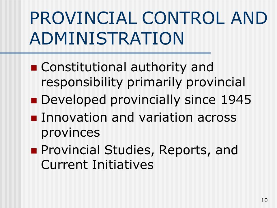10 PROVINCIAL CONTROL AND ADMINISTRATION Constitutional authority and responsibility primarily provincial Developed provincially since 1945 Innovation and variation across provinces Provincial Studies, Reports, and Current Initiatives