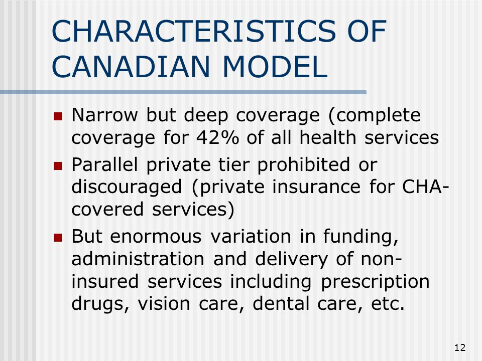 12 CHARACTERISTICS OF CANADIAN MODEL Narrow but deep coverage (complete coverage for 42% of all health services Parallel private tier prohibited or discouraged (private insurance for CHA- covered services) But enormous variation in funding, administration and delivery of non- insured services including prescription drugs, vision care, dental care, etc.