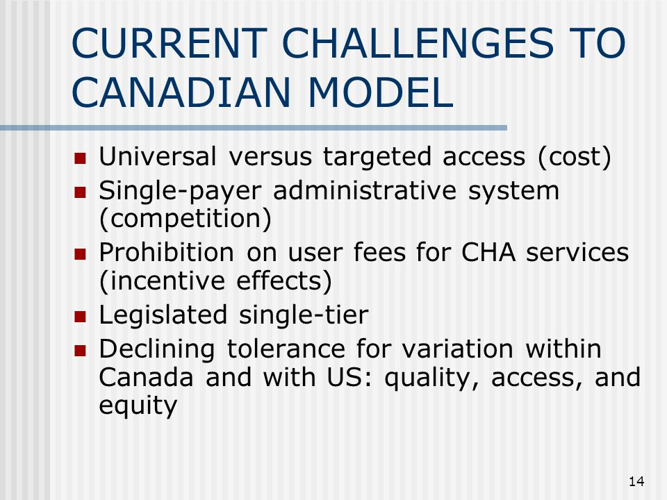 14 CURRENT CHALLENGES TO CANADIAN MODEL Universal versus targeted access (cost) Single-payer administrative system (competition) Prohibition on user fees for CHA services (incentive effects) Legislated single-tier Declining tolerance for variation within Canada and with US: quality, access, and equity