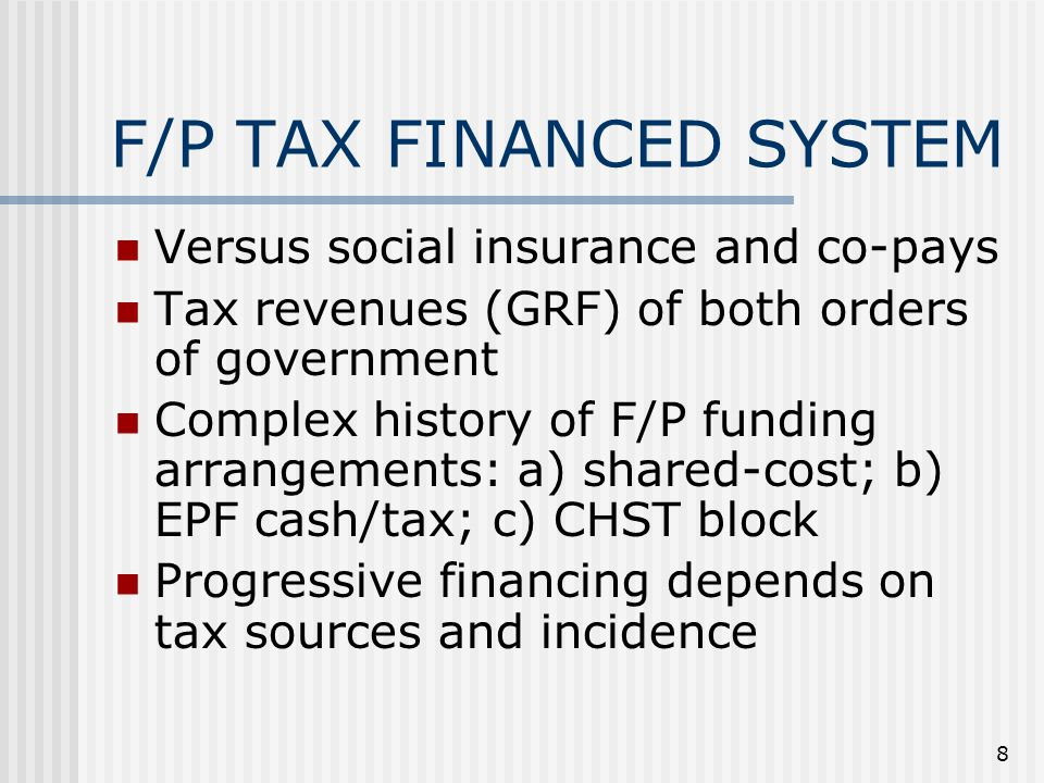 8 F/P TAX FINANCED SYSTEM Versus social insurance and co-pays Tax revenues (GRF) of both orders of government Complex history of F/P funding arrangements: a) shared-cost; b) EPF cash/tax; c) CHST block Progressive financing depends on tax sources and incidence