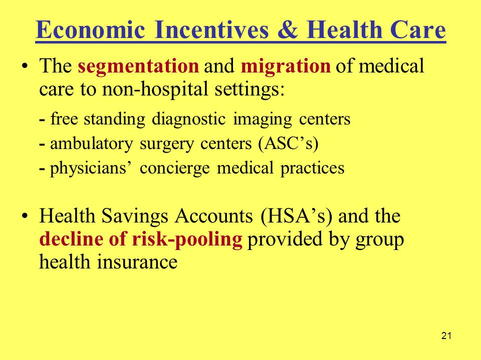 21 Economic Incentives & Health Care The segmentation and migration of medical care to non-hospital settings: - free standing diagnostic imaging centers - ambulatory surgery centers (ASC's) - physicians' concierge medical practices Health Savings Accounts (HSA's) and the decline of risk-pooling provided by group health insurance