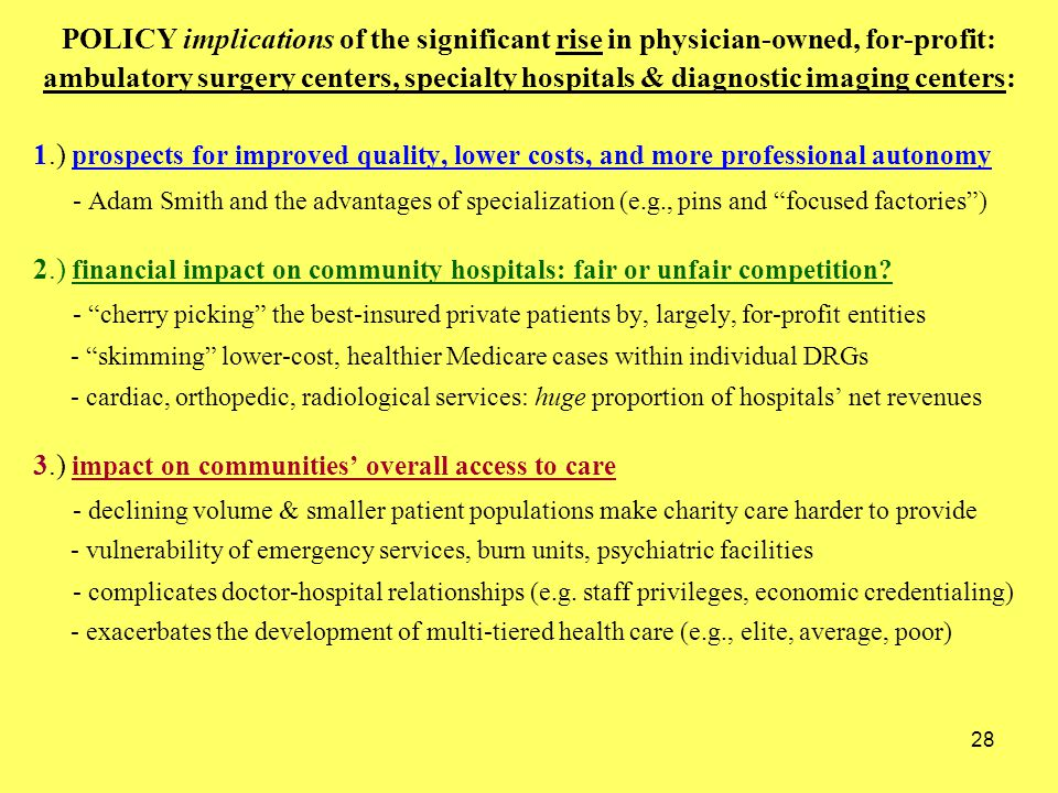 28 POLICY implications of the significant rise in physician-owned, for-profit: ambulatory surgery centers, specialty hospitals & diagnostic imaging centers: 1.) prospects for improved quality, lower costs, and more professional autonomy - Adam Smith and the advantages of specialization (e.g., pins and focused factories ) 2.) financial impact on community hospitals: fair or unfair competition.