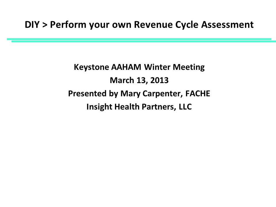 DIY > Perform your own Revenue Cycle Assessment Keystone AAHAM Winter Meeting March 13, 2013 Presented by Mary Carpenter, FACHE Insight Health Partners, LLC