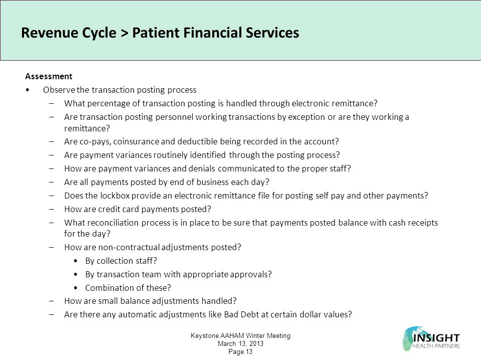 Keystone AAHAM Winter Meeting March 13, 2013 Page 13 Revenue Cycle > Patient Financial Services Assessment Observe the transaction posting process –What percentage of transaction posting is handled through electronic remittance.