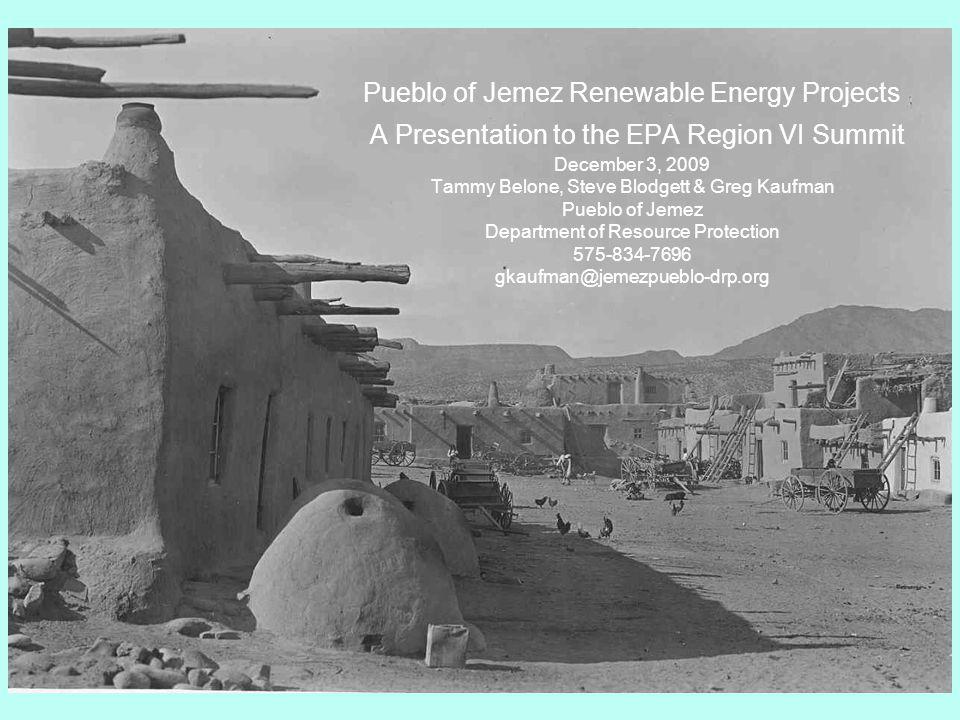 Pueblo of Jemez Renewable Energy Projects A Presentation to the EPA Region VI Summit December 3, 2009 Tammy Belone, Steve Blodgett & Greg Kaufman Pueblo of Jemez Department of Resource Protection 575-834-7696 gkaufman@jemezpueblo-drp.org