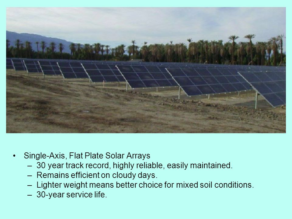 Single-Axis, Flat Plate Solar Arrays –30 year track record, highly reliable, easily maintained.