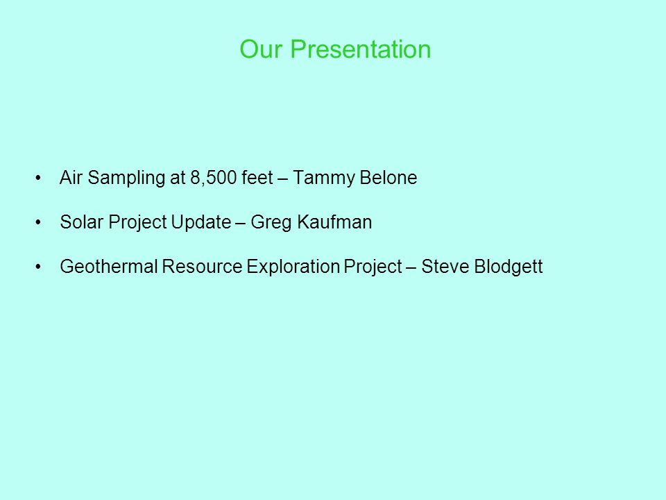 Our Presentation Air Sampling at 8,500 feet – Tammy Belone Solar Project Update – Greg Kaufman Geothermal Resource Exploration Project – Steve Blodgett
