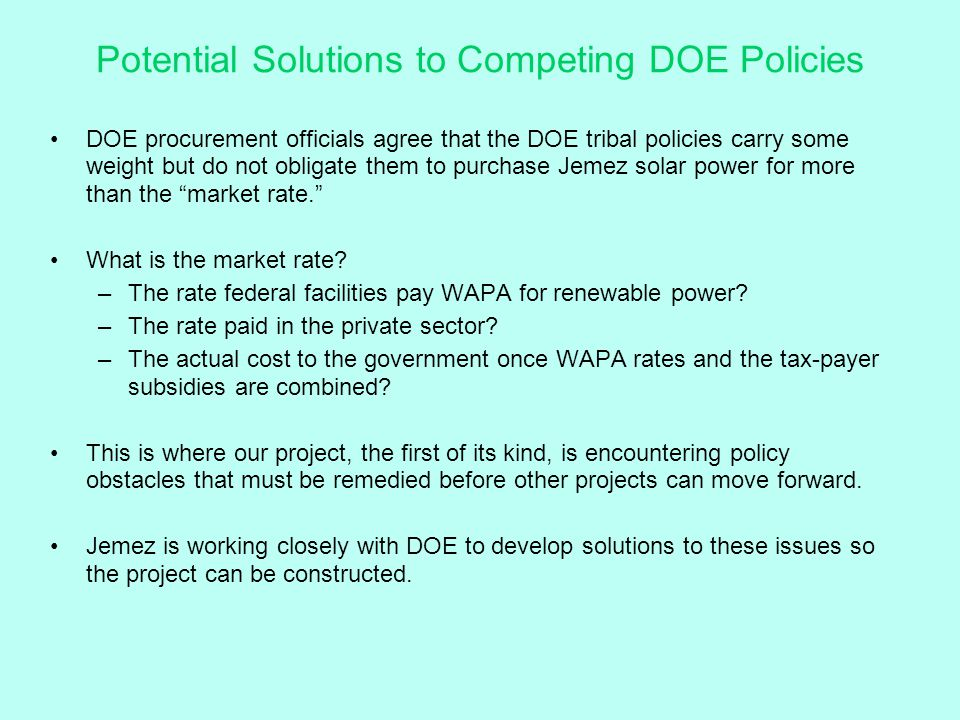Potential Solutions to Competing DOE Policies DOE procurement officials agree that the DOE tribal policies carry some weight but do not obligate them to purchase Jemez solar power for more than the market rate. What is the market rate.