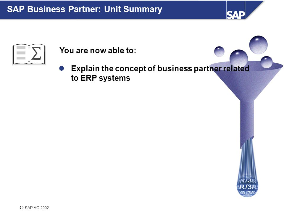  SAP AG 2002 You are now able to: Explain the concept of business partner related to ERP systems SAP Business Partner: Unit Summary
