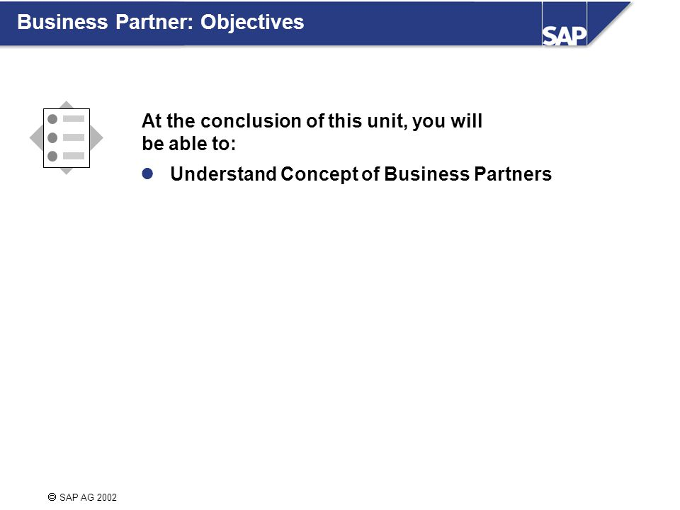  SAP AG 2002 At the conclusion of this unit, you will be able to: Understand Concept of Business Partners Business Partner: Objectives