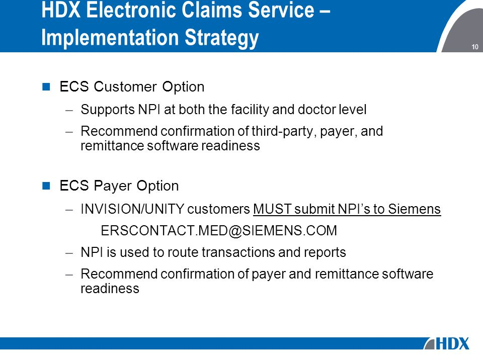 10 HDX Electronic Claims Service – Implementation Strategy ECS Customer Option –Supports NPI at both the facility and doctor level –Recommend confirmation of third-party, payer, and remittance software readiness ECS Payer Option –INVISION/UNITY customers MUST submit NPI's to Siemens ERSCONTACT.MED@SIEMENS.COM –NPI is used to route transactions and reports –Recommend confirmation of payer and remittance software readiness