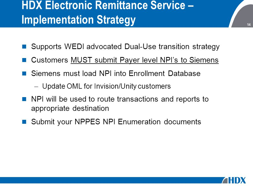 14 HDX Electronic Remittance Service – Implementation Strategy Supports WEDI advocated Dual-Use transition strategy Customers MUST submit Payer level NPI's to Siemens Siemens must load NPI into Enrollment Database –Update OML for Invision/Unity customers NPI will be used to route transactions and reports to appropriate destination Submit your NPPES NPI Enumeration documents