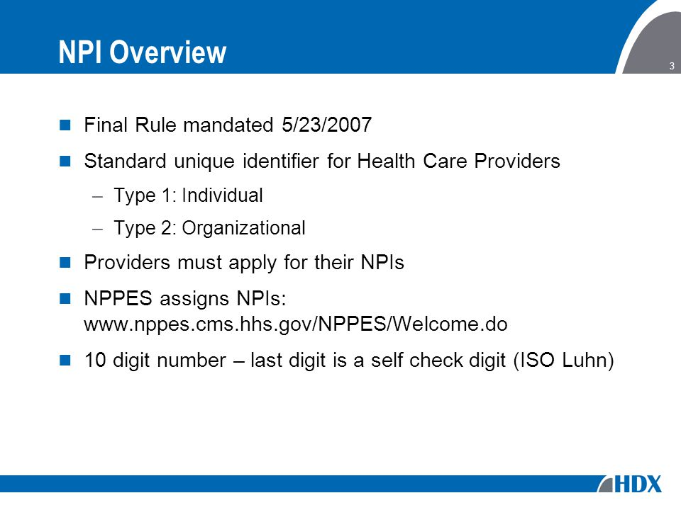 3 NPI Overview Final Rule mandated 5/23/2007 Standard unique identifier for Health Care Providers –Type 1: Individual –Type 2: Organizational Providers must apply for their NPIs NPPES assigns NPIs: www.nppes.cms.hhs.gov/NPPES/Welcome.do 10 digit number – last digit is a self check digit (ISO Luhn)
